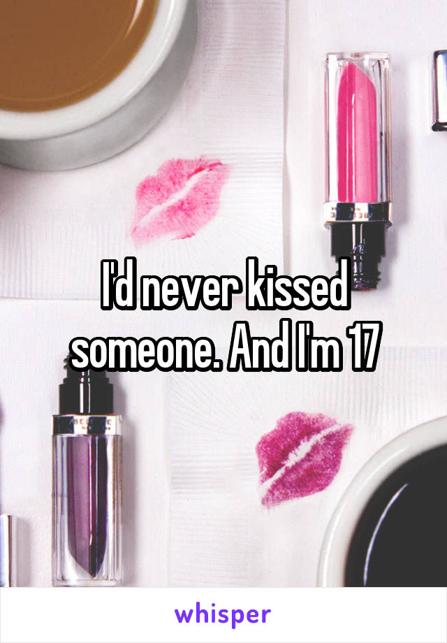 I'd never kissed someone. And I'm 17