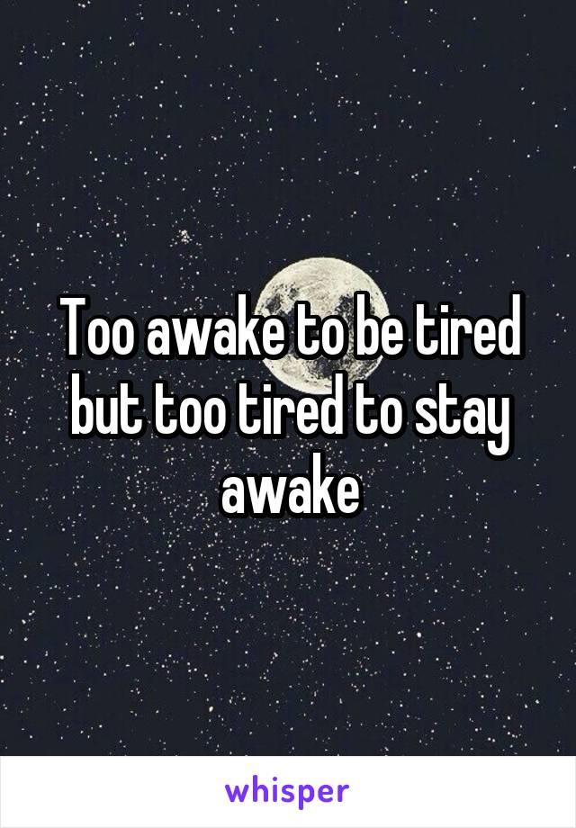 Too awake to be tired but too tired to stay awake