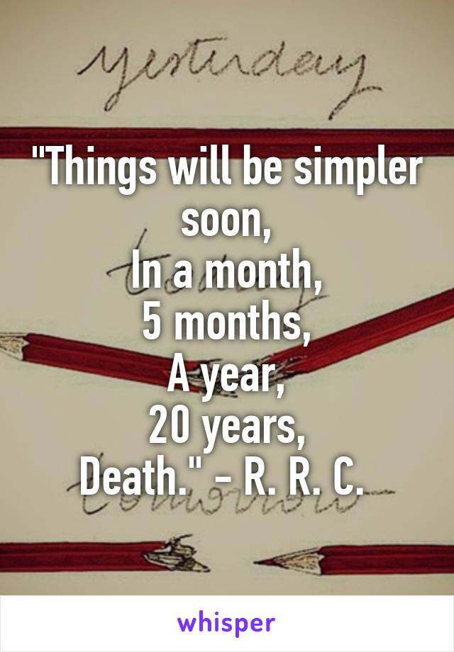 """Things will be simpler soon, In a month, 5 months, A year, 20 years, Death."" - R. R. C."