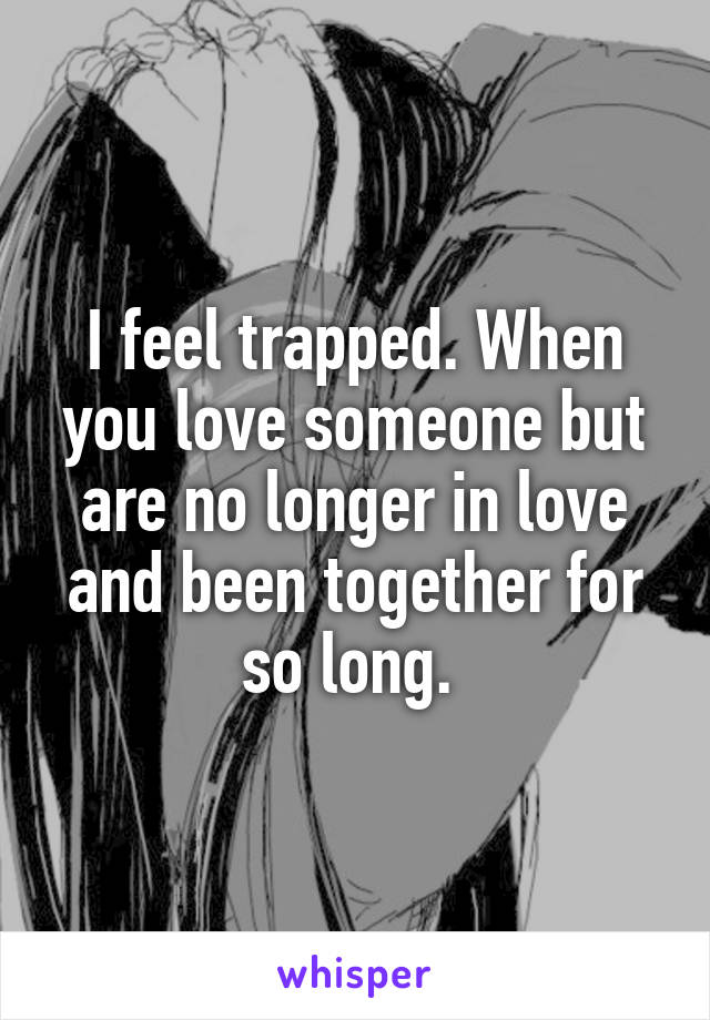 I feel trapped. When you love someone but are no longer in love and been together for so long.