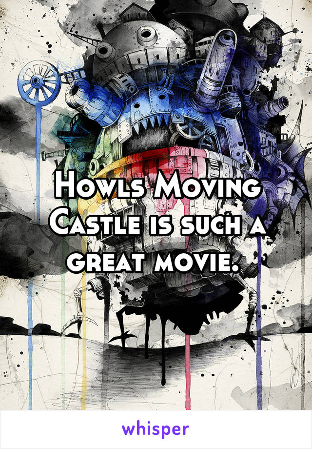 Howls Moving Castle is such a great movie.