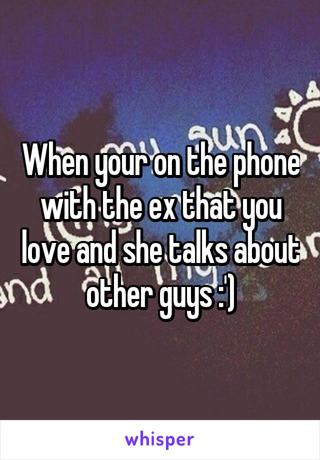 When your on the phone with the ex that you love and she talks about other guys :')