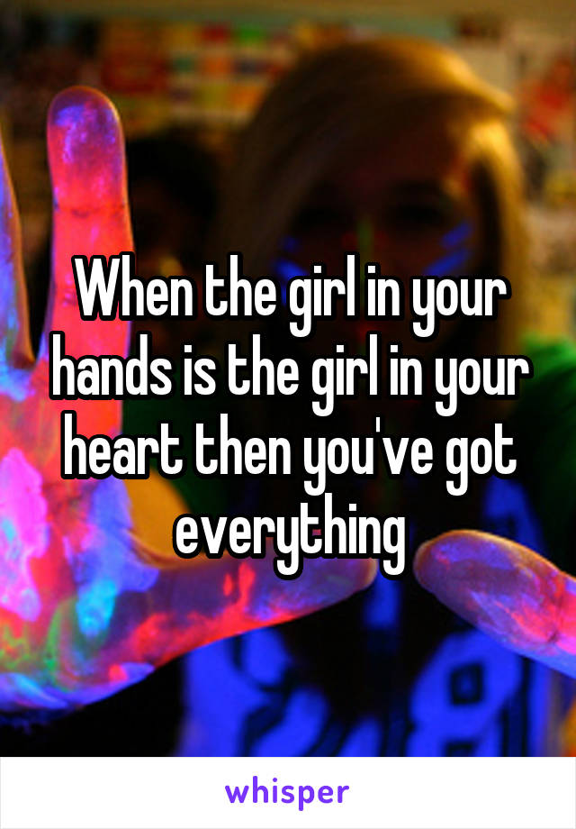 When the girl in your hands is the girl in your heart then you've got everything