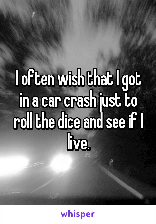 I often wish that I got in a car crash just to roll the dice and see if I live.