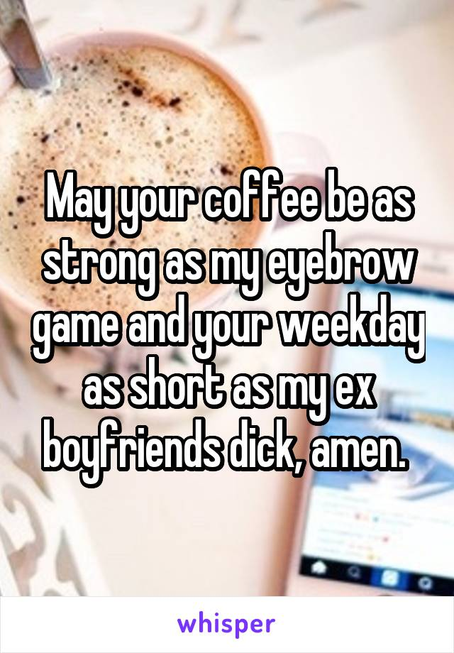 May your coffee be as strong as my eyebrow game and your weekday as short as my ex boyfriends dick, amen.