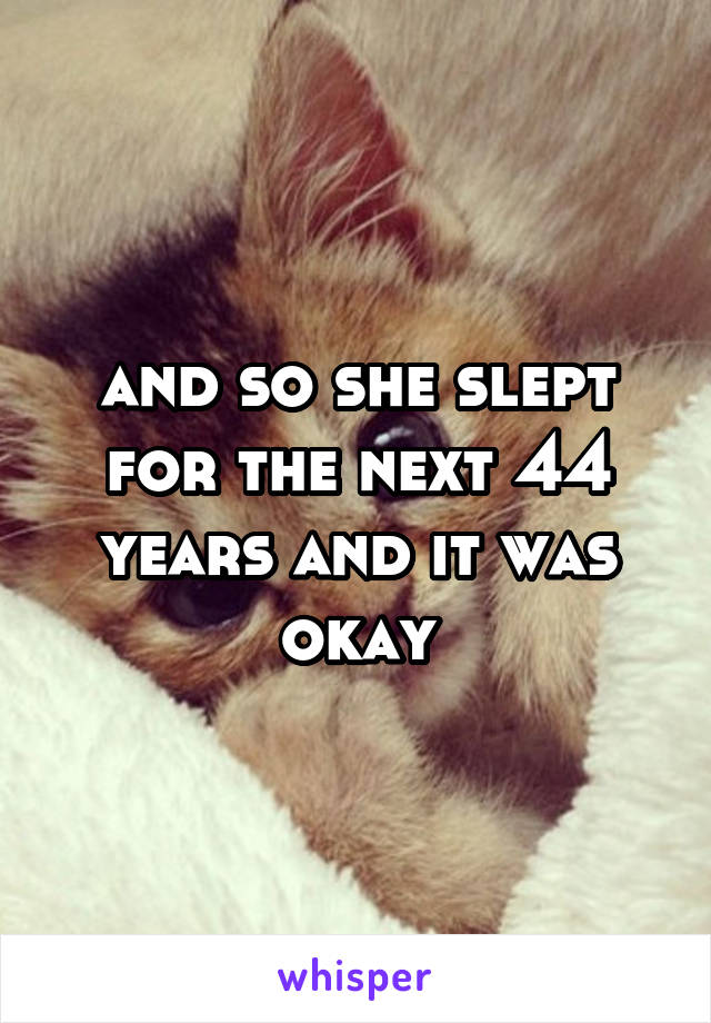and so she slept for the next 44 years and it was okay