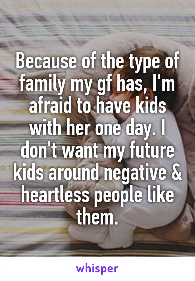 Because of the type of family my gf has, I'm afraid to have kids with her one day. I don't want my future kids around negative & heartless people like them.