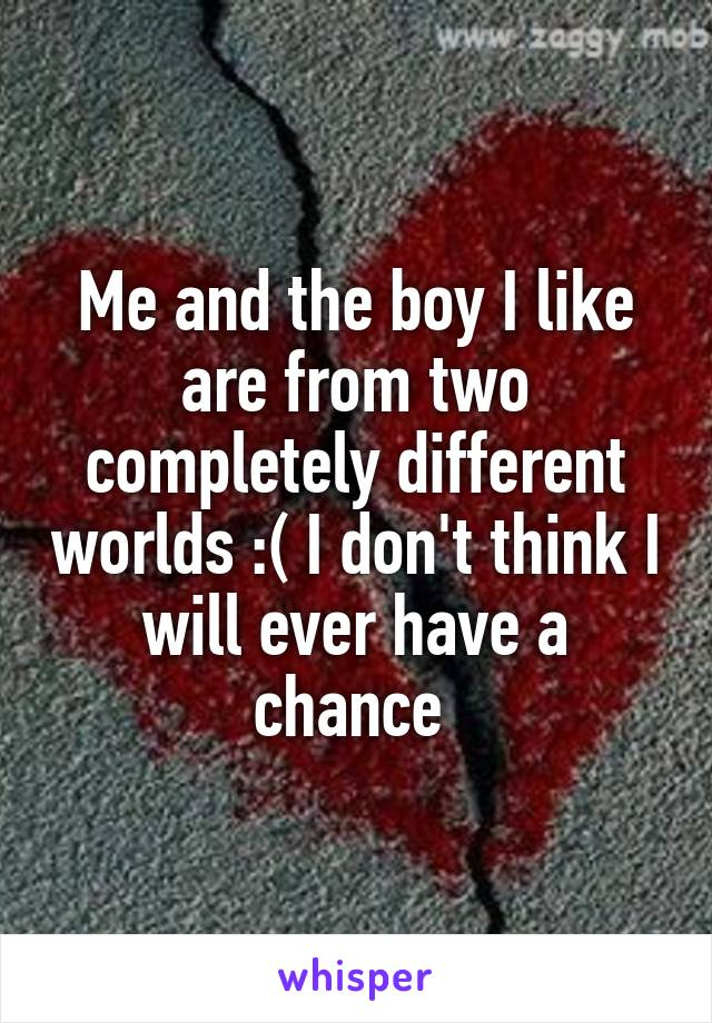 Me and the boy I like are from two completely different worlds :( I don't think I will ever have a chance