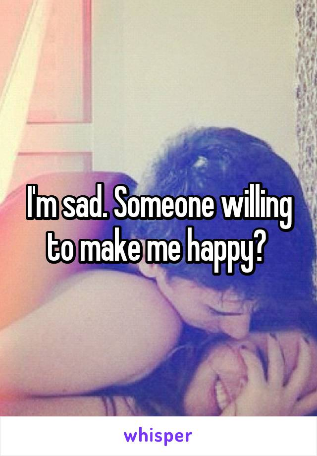I'm sad. Someone willing to make me happy?