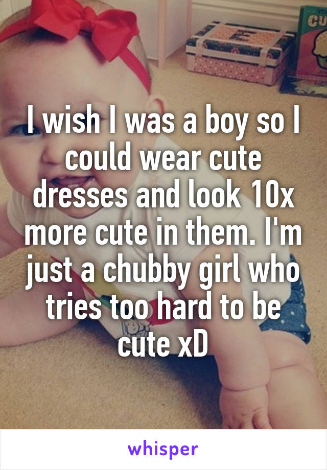 I wish I was a boy so I could wear cute dresses and look 10x more cute in them. I'm just a chubby girl who tries too hard to be cute xD