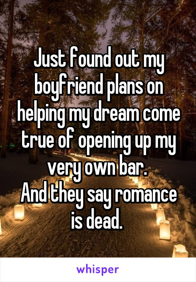 Just found out my boyfriend plans on helping my dream come true of opening up my very own bar.  And they say romance is dead.