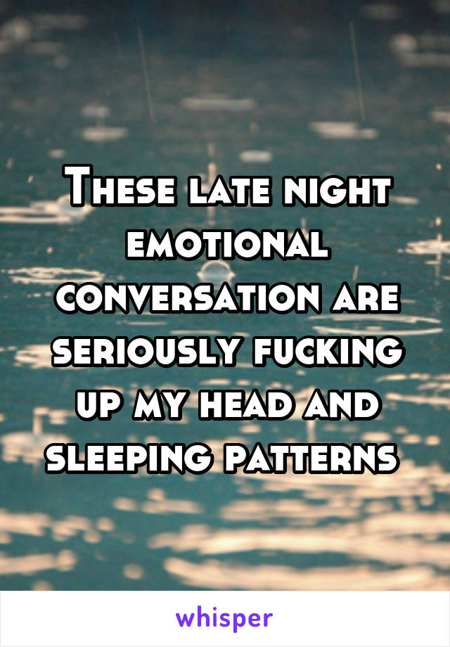 These late night emotional conversation are seriously fucking up my head and sleeping patterns