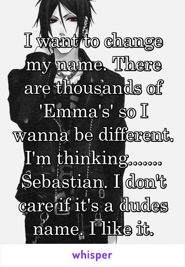 I want to change my name. There are thousands of 'Emma's' so I wanna be different. I'm thinking....... Sebastian. I don't care if it's a dudes name. I like it.