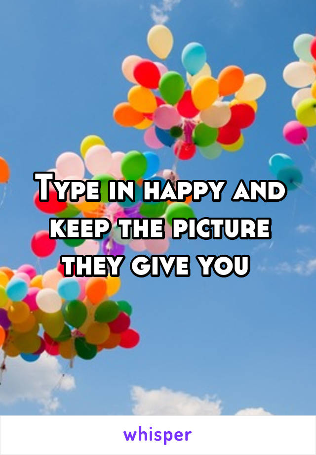Type in happy and keep the picture they give you