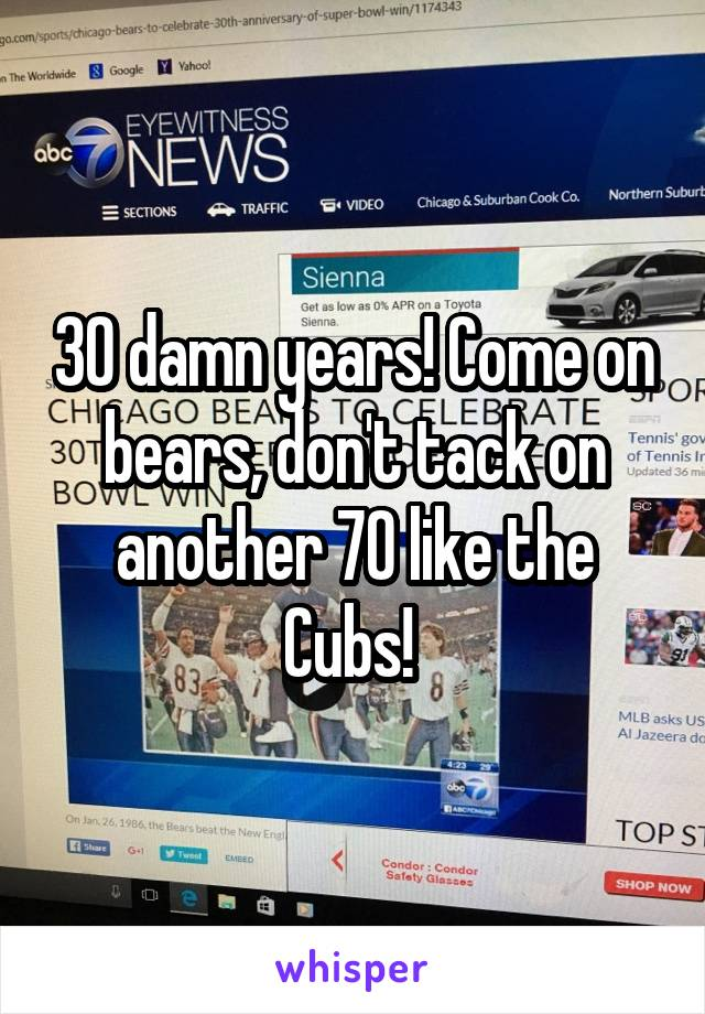 30 damn years! Come on bears, don't tack on another 70 like the Cubs!