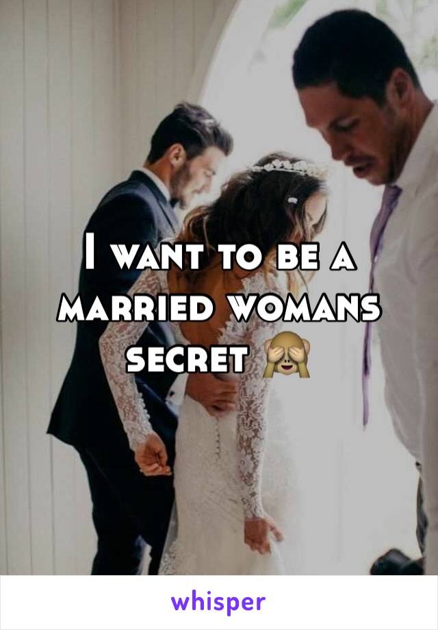 I want to be a married womans secret 🙈
