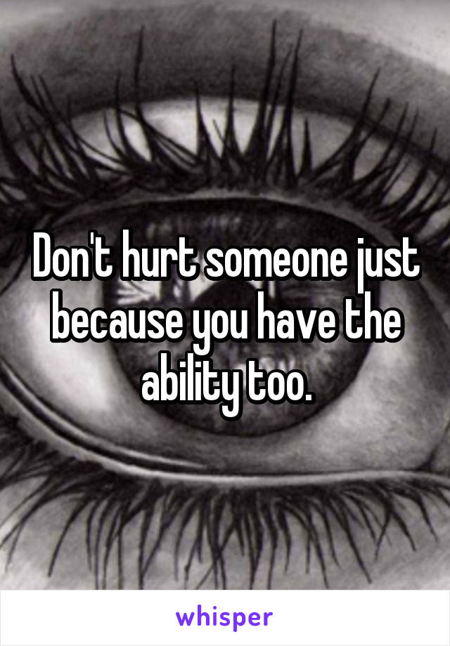 Don't hurt someone just because you have the ability too.