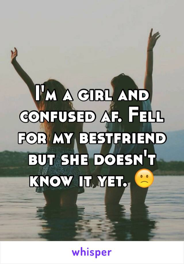 I'm a girl and confused af. Fell for my bestfriend but she doesn't know it yet. 🙁