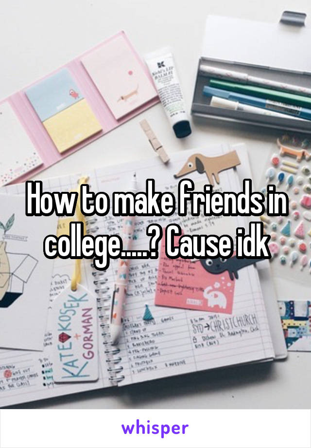 How to make friends in college.....? Cause idk