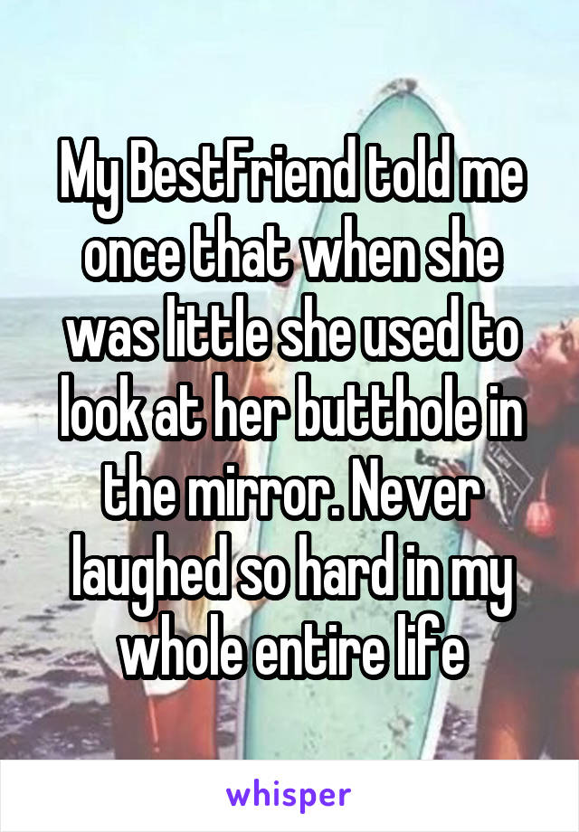 My BestFriend told me once that when she was little she used to look at her butthole in the mirror. Never laughed so hard in my whole entire life