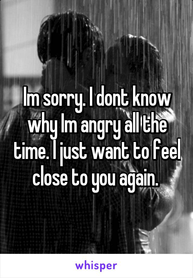 Im sorry. I dont know why Im angry all the time. I just want to feel close to you again.