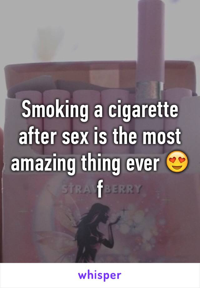 Smoking a cigarette after sex is the most amazing thing ever 😍 f