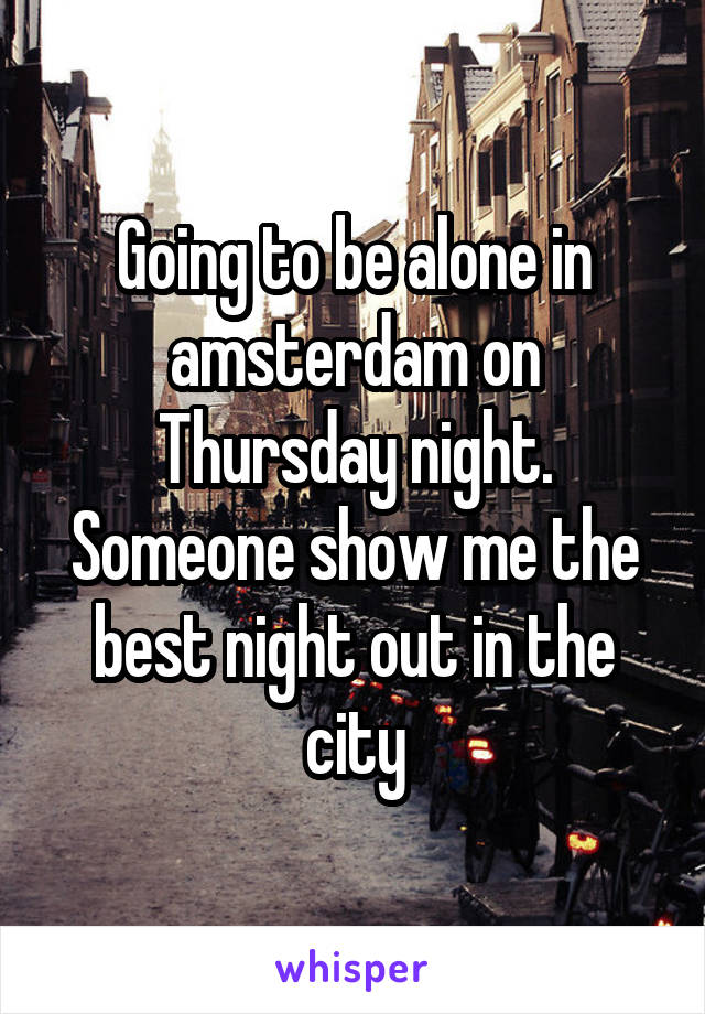 Going to be alone in amsterdam on Thursday night. Someone show me the best night out in the city