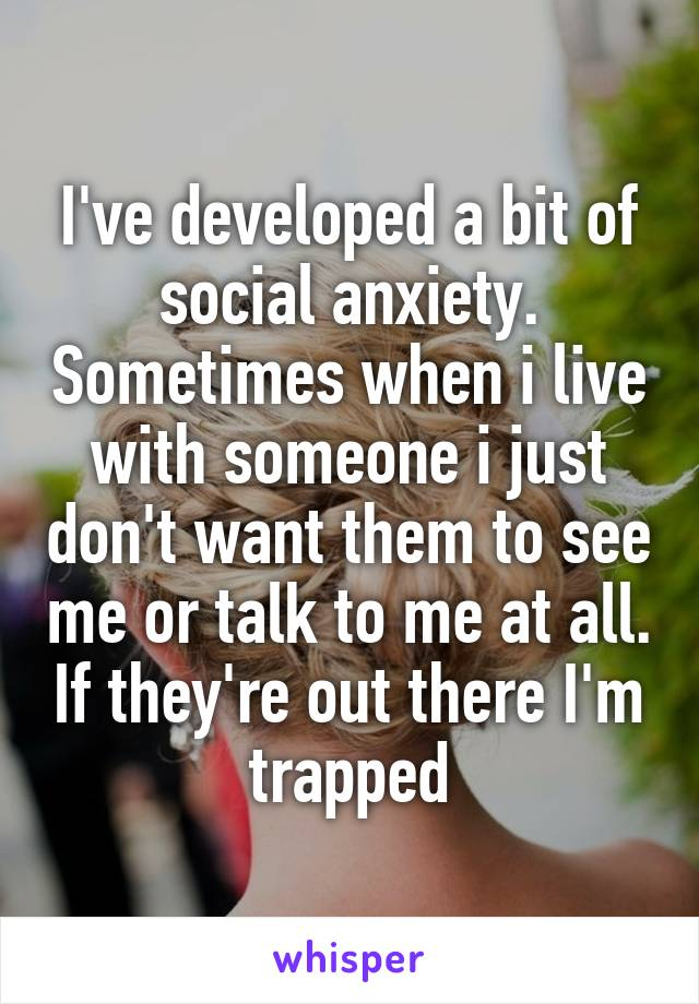 I've developed a bit of social anxiety. Sometimes when i live with someone i just don't want them to see me or talk to me at all. If they're out there I'm trapped