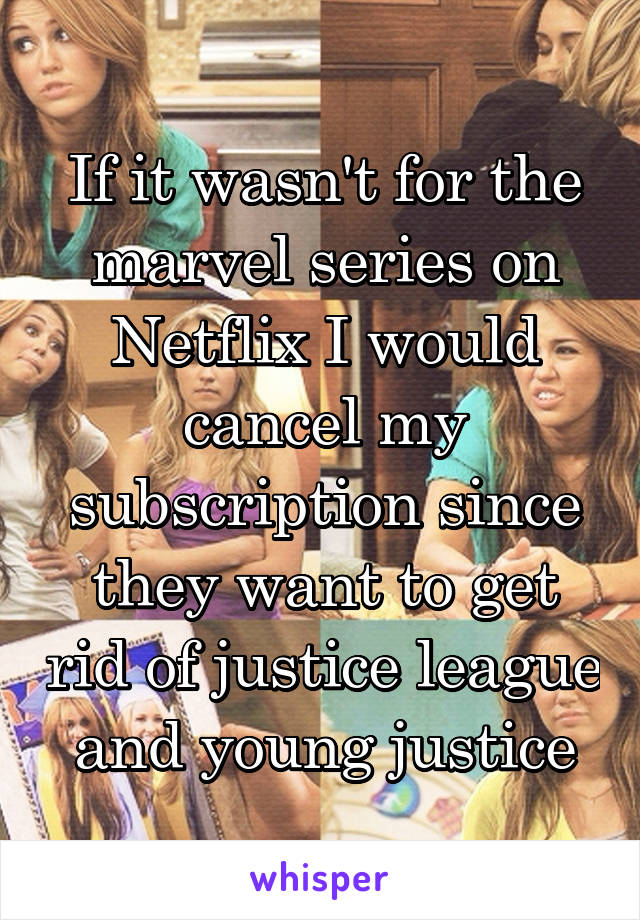 If it wasn't for the marvel series on Netflix I would cancel my subscription since they want to get rid of justice league and young justice