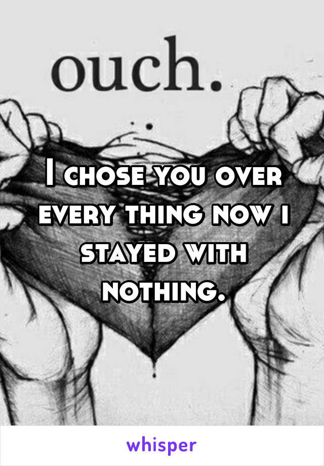 I chose you over every thing now i stayed with nothing.