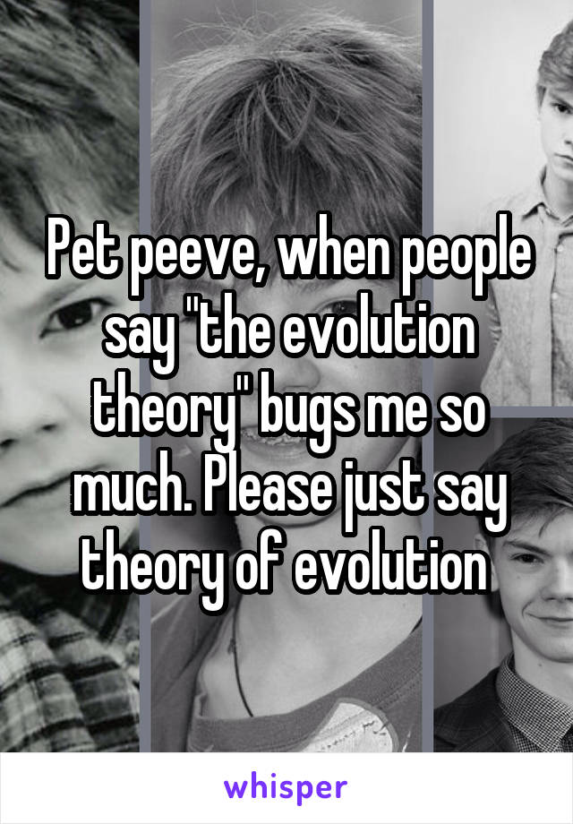 """Pet peeve, when people say """"the evolution theory"""" bugs me so much. Please just say theory of evolution"""
