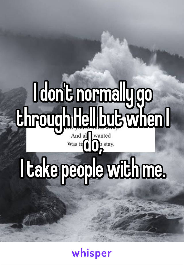 I don't normally go through Hell but when I do, I take people with me.
