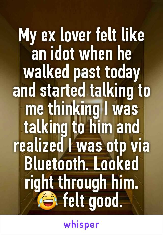 My ex lover felt like an idot when he walked past today and started talking to me thinking I was talking to him and realized I was otp via Bluetooth. Looked right through him.  😂 felt good.