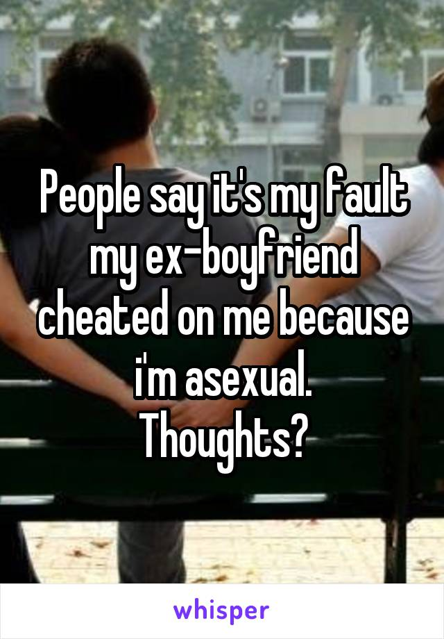 People say it's my fault my ex-boyfriend cheated on me because i'm asexual. Thoughts?