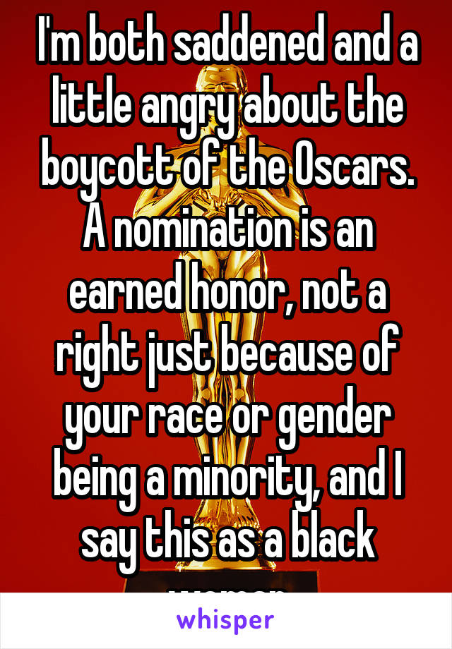 I'm both saddened and a little angry about the boycott of the Oscars. A nomination is an earned honor, not a right just because of your race or gender being a minority, and I say this as a black woman