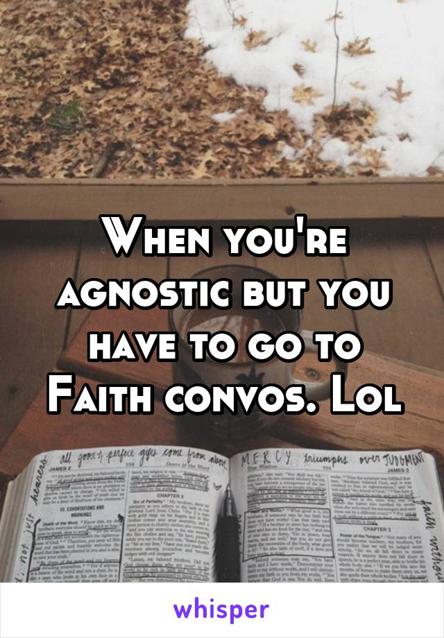 When you're agnostic but you have to go to Faith convos. Lol