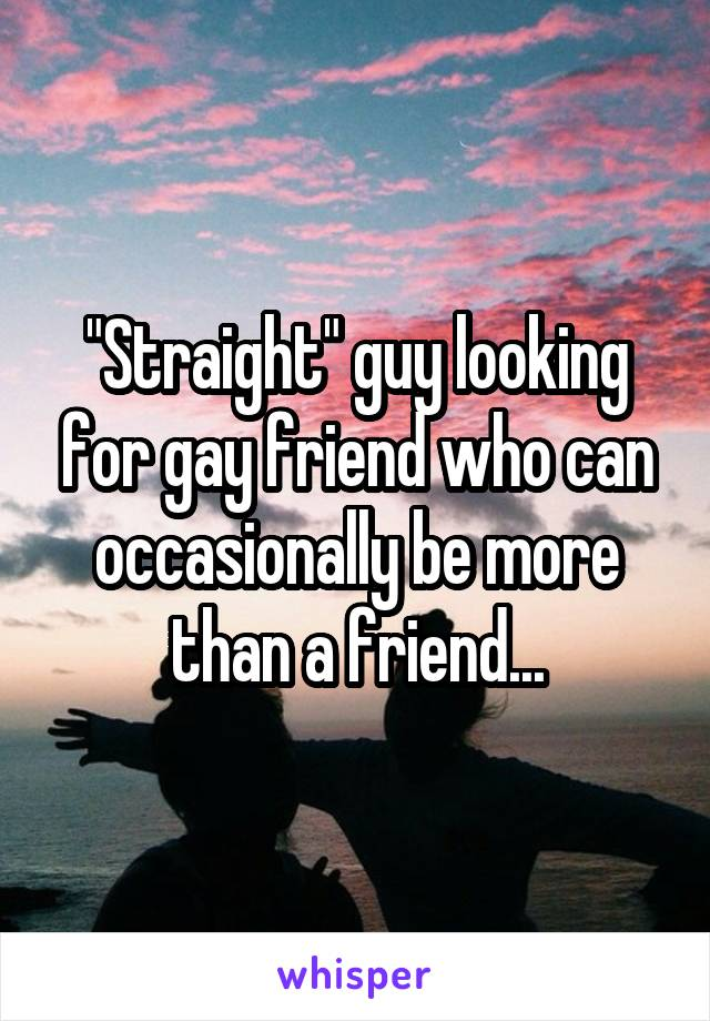 """Straight"" guy looking for gay friend who can occasionally be more than a friend..."