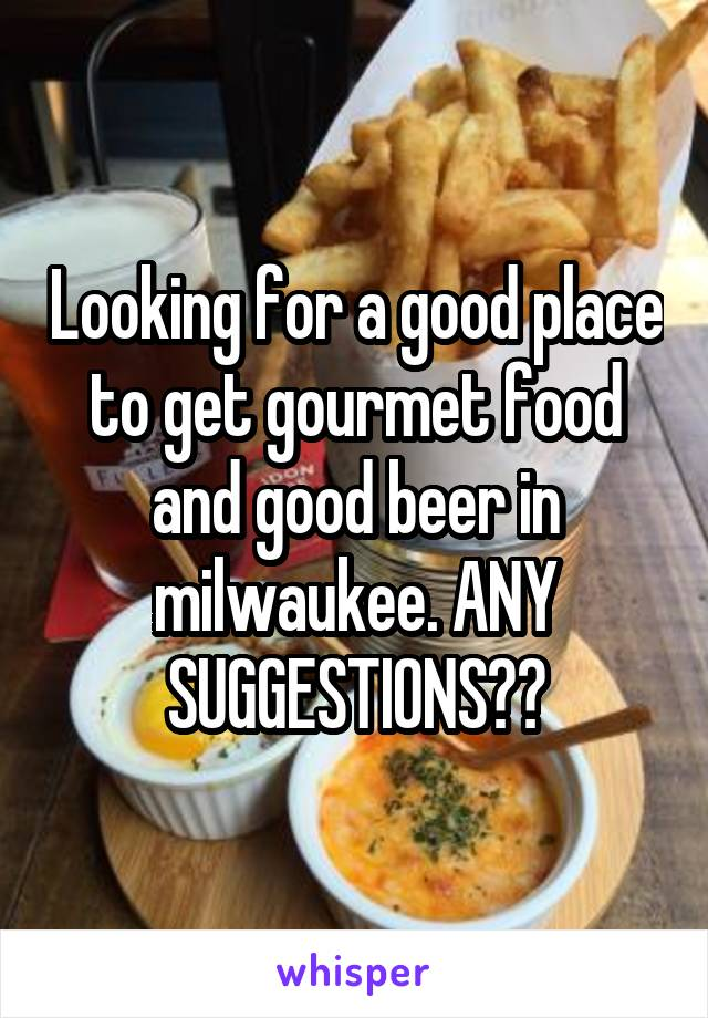 Looking for a good place to get gourmet food and good beer in milwaukee. ANY SUGGESTIONS??