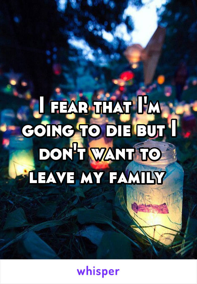 I fear that I'm going to die but I don't want to leave my family