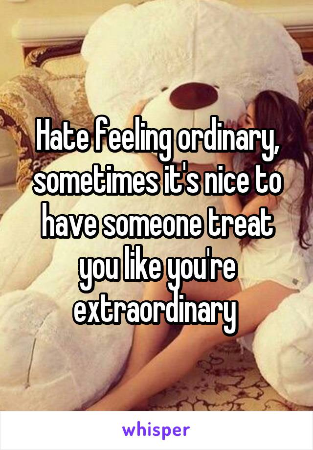 Hate feeling ordinary, sometimes it's nice to have someone treat you like you're extraordinary