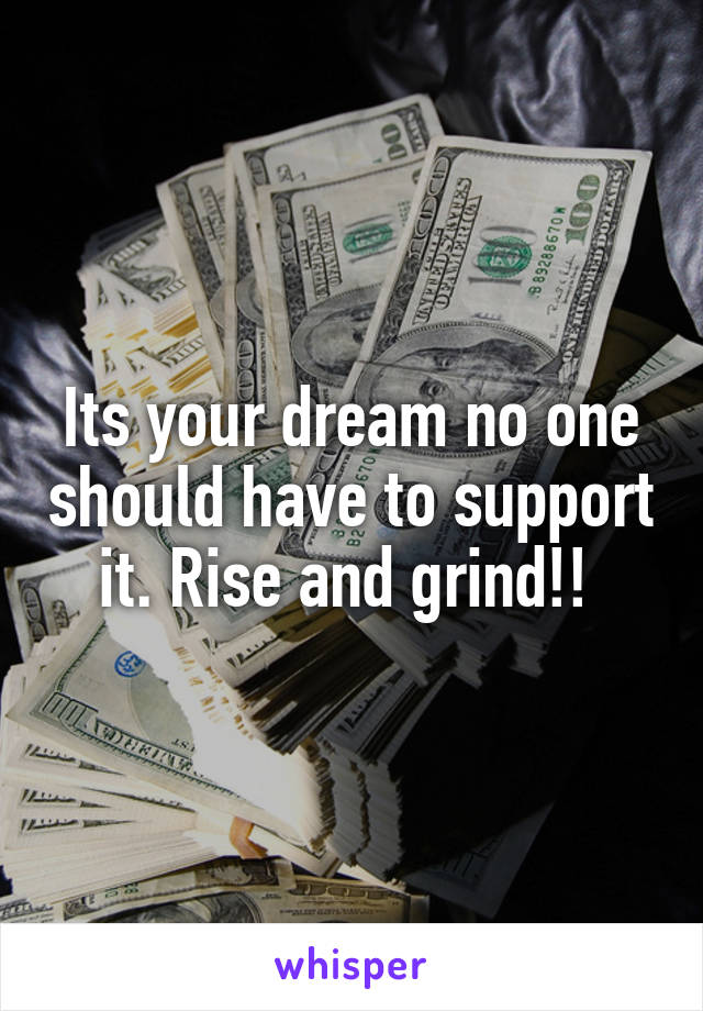 Its your dream no one should have to support it. Rise and grind!!