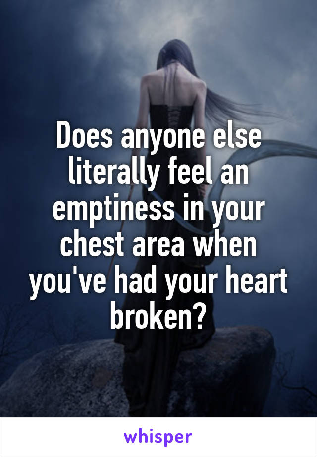 Does anyone else literally feel an emptiness in your chest area when you've had your heart broken?