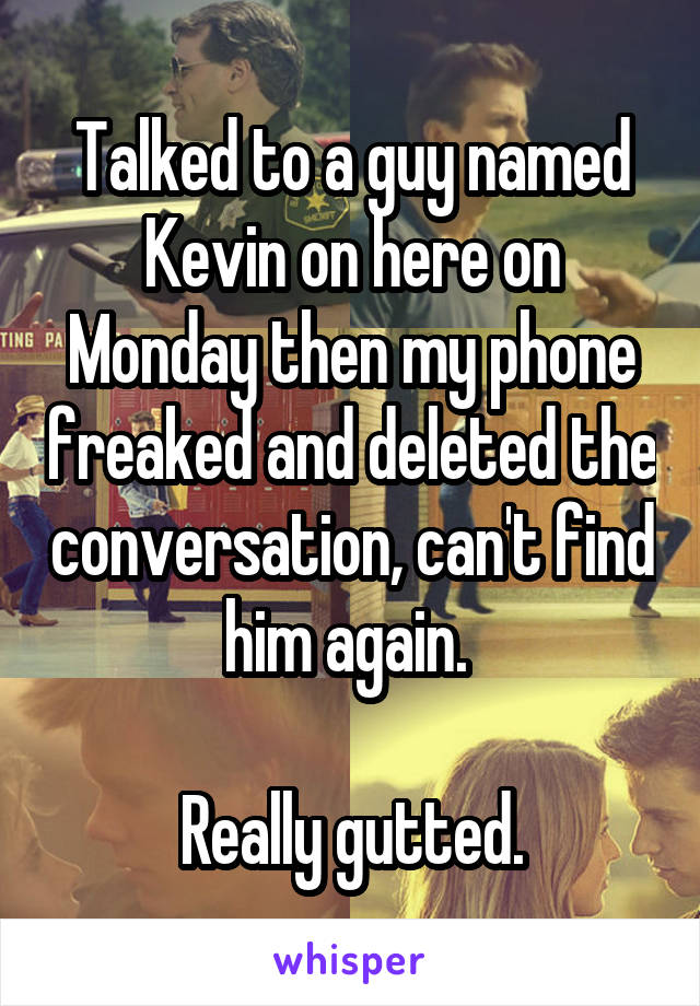 Talked to a guy named Kevin on here on Monday then my phone freaked and deleted the conversation, can't find him again.   Really gutted.