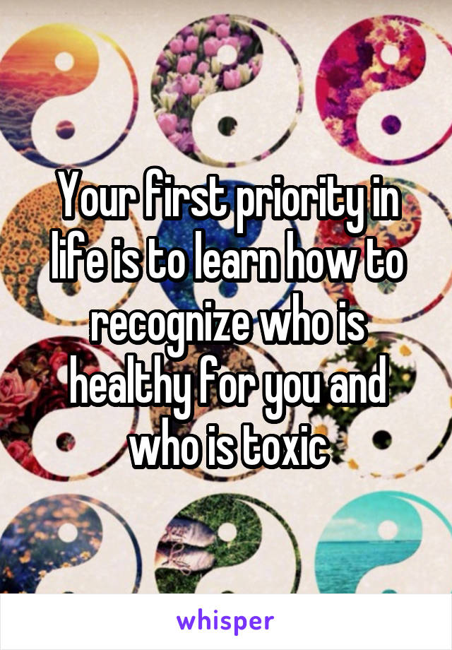 Your first priority in life is to learn how to recognize who is healthy for you and who is toxic