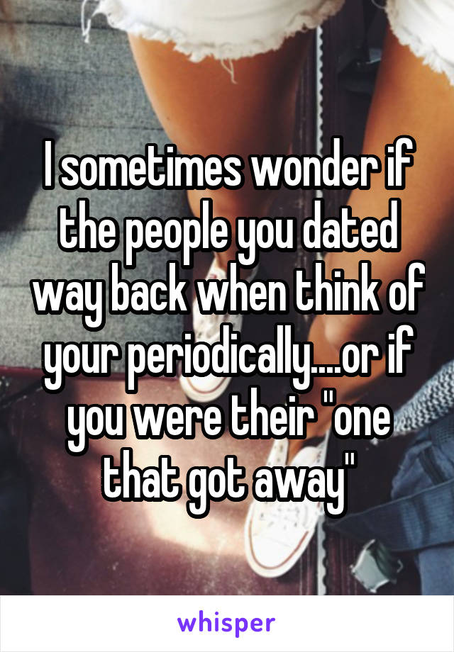 """I sometimes wonder if the people you dated way back when think of your periodically....or if you were their """"one that got away"""""""