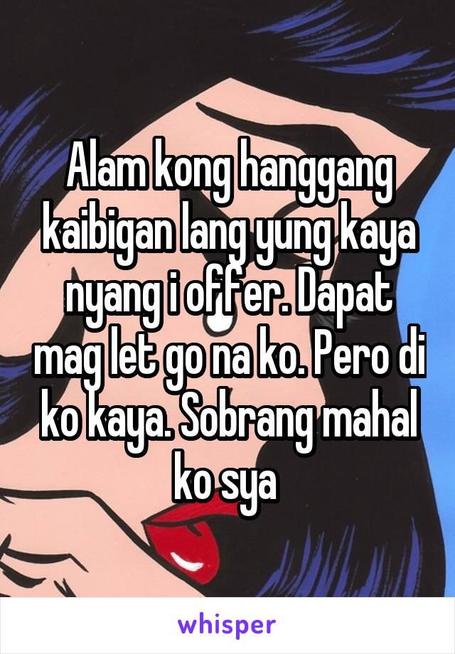 Alam kong hanggang kaibigan lang yung kaya nyang i offer. Dapat mag let go na ko. Pero di ko kaya. Sobrang mahal ko sya
