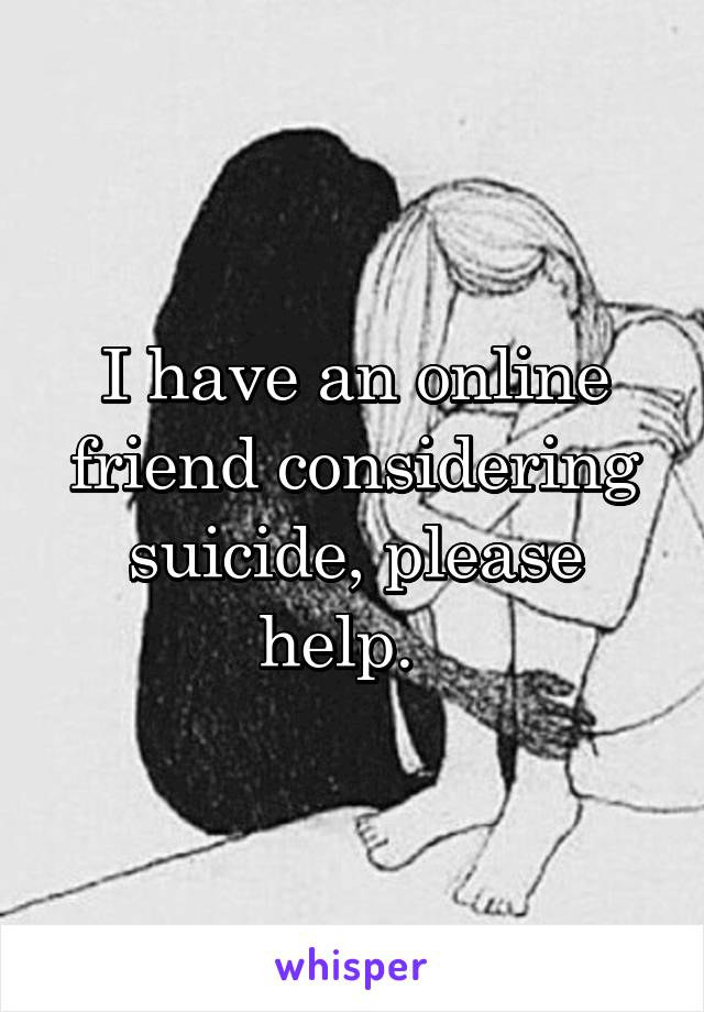 I have an online friend considering suicide, please help.