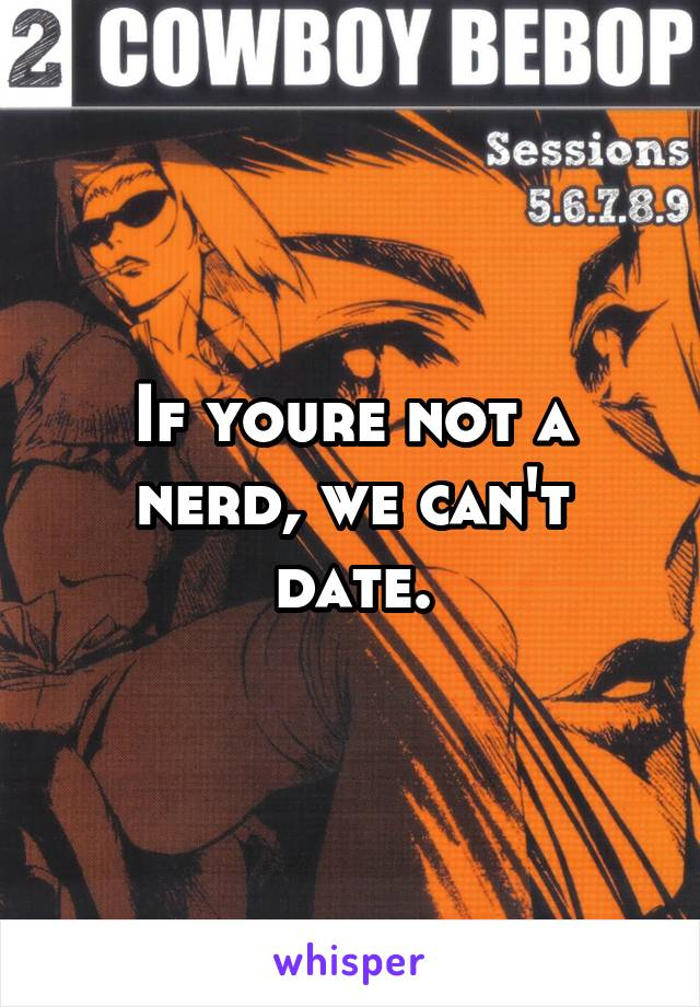 If youre not a nerd, we can't date.