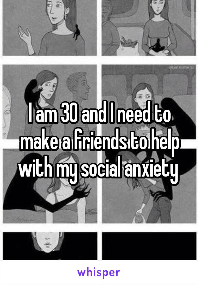 I am 30 and I need to make a friends to help with my social anxiety