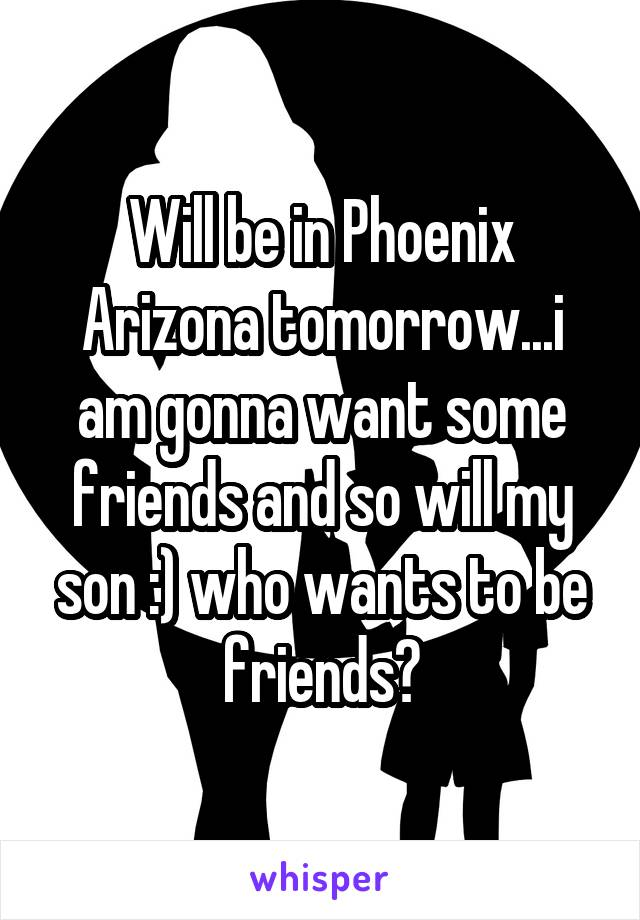 Will be in Phoenix Arizona tomorrow...i am gonna want some friends and so will my son :) who wants to be friends?